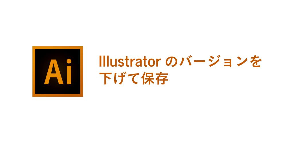 illustratorのバージョンを下げて保存する方法